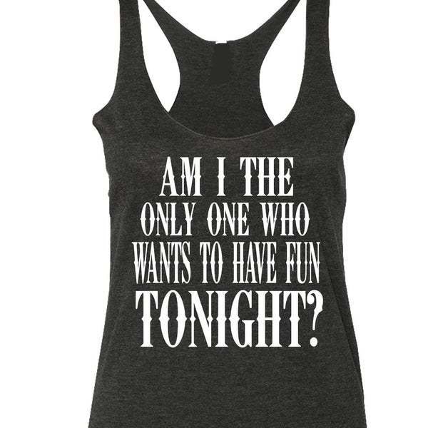 Am I The Only One Who Wants To Have Fun Tank Top. S-XXL.