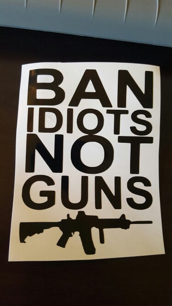 Ban Idiots Not Guns Vinyl Decal.