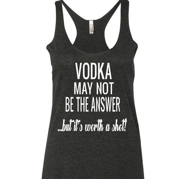 Vodka May Not Be The Answer Tank Top. S-XXL.