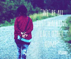 """We're all just walking each other home"""