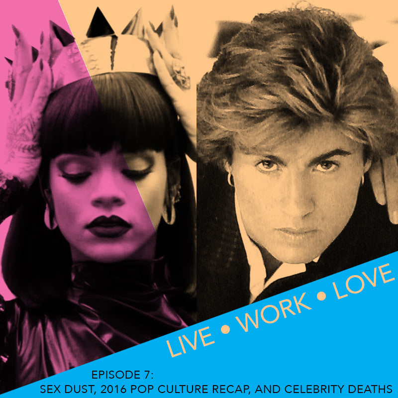 Live Work Love Podcast Episode 7: Sex Dust, 2016 Pop Culture Re-Cap, And Celebrity Deaths
