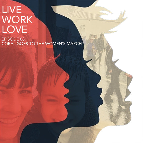 Live Work Love Episode 8: Coral Goes To The Women's March