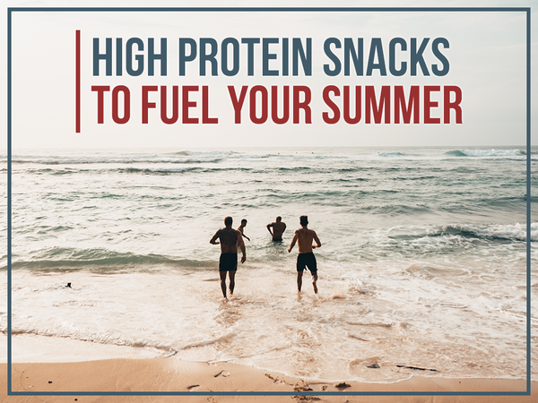 High Protein Snacks to Fuel Your Summer
