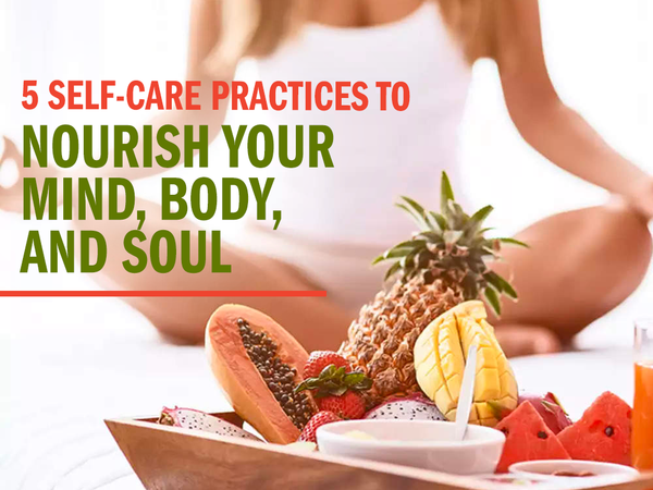 5 Self-Care Practices to Nourish Your Mind, Body, and Soul