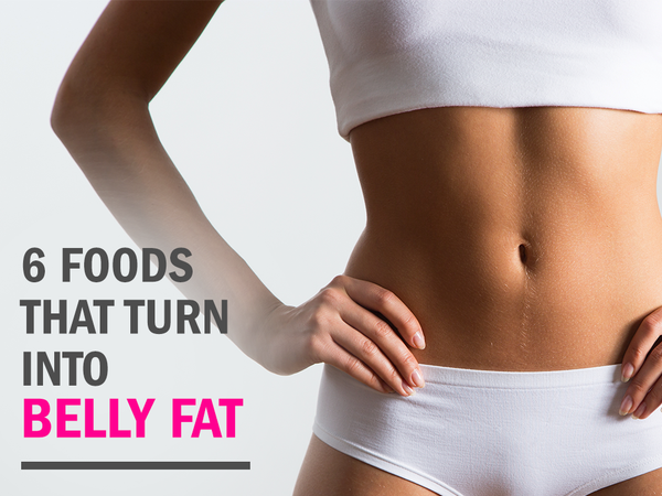 6 Foods That Turn into Belly Fat
