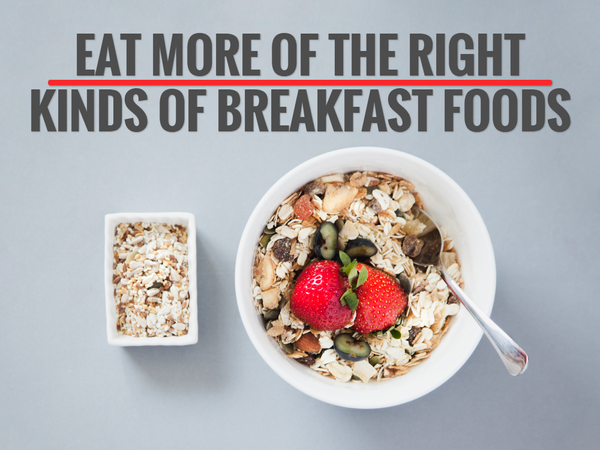 Eat More of the Right Kinds of Breakfast Foods
