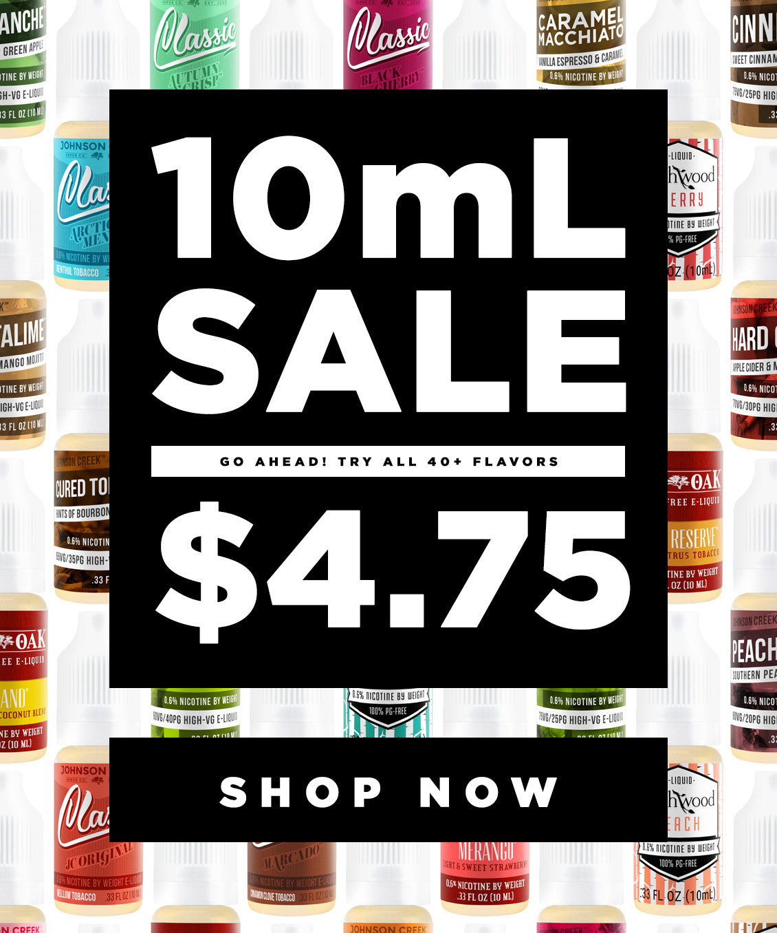10mL sale! Go ahead, try all 40+ flavors for just $4.75 each.