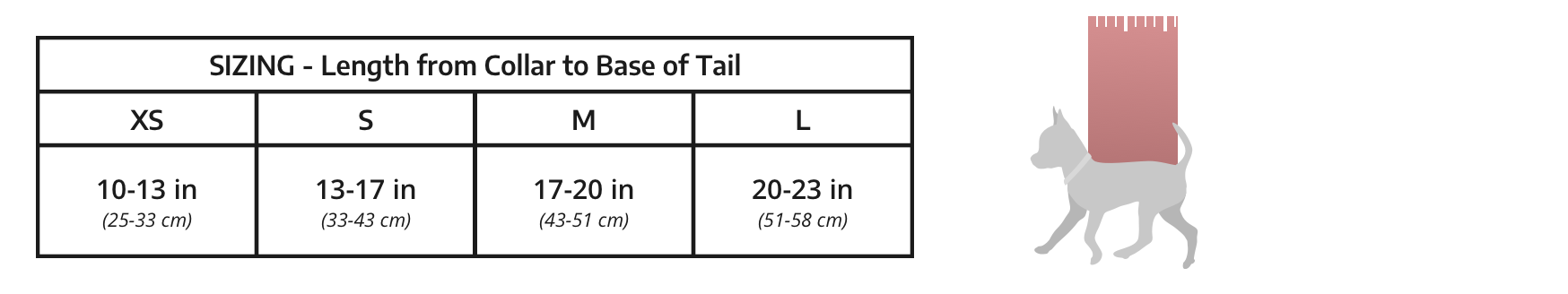 Sizing chart, measuring the length of your dog from its collar to the base of its tail. Extra Small, 10-13 inches. Small 13-17 inches. Medium 17-20 inches. Large 20-23 inches.