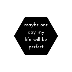 Maybe one day life will be perfect