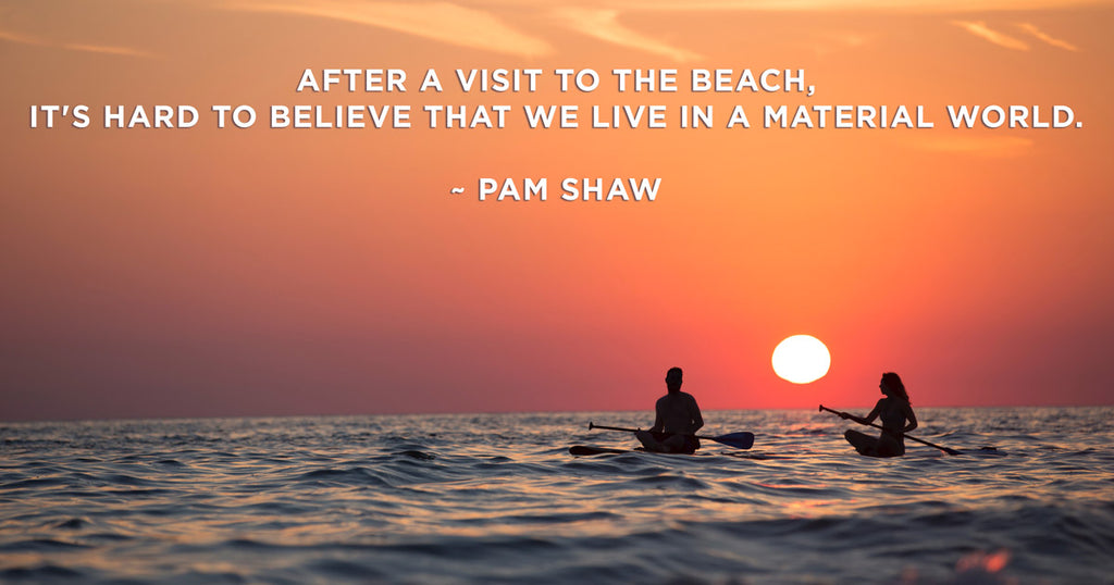 After a visit to the beach, it's hard to believe that we live in a material world. Pam Shaw