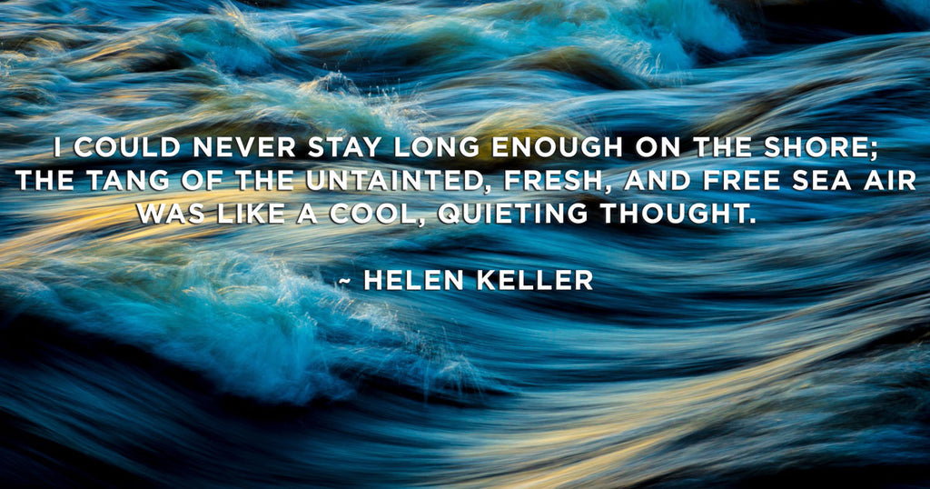 I could never stay long enough on the shore; the tang of the untainted, fresh, and free sea air was like a cool, quieting thought. Helen Keller