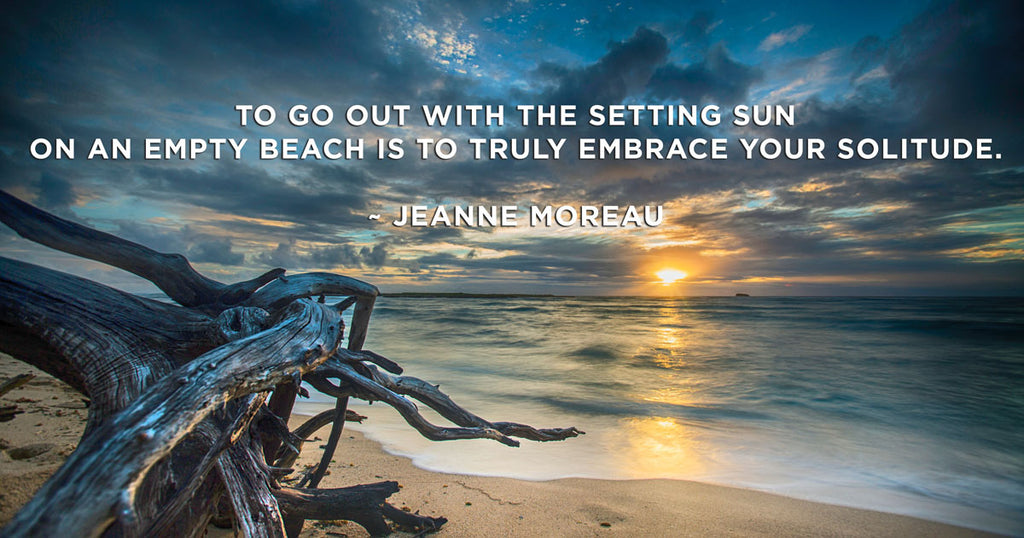 To go out with the setting sun on an empty beach is to truly embrace your solitude.  ~ Jeanne Moreau