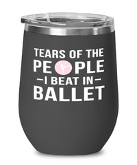 Funny Ballerino Ballerina  Wine Tumbler Tears Of The People I Beat In Ballet Stemless Wine Glass 12oz Stainless Steel