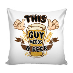 Funny Beer Graphic Pillow Cover This Guy Needs A Beer