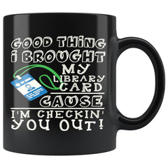 Funny Geek Mug Good Thing I Brought My Library Card 11oz Black Coffee Mugs