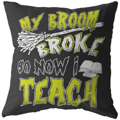 Funny Teachers Halloween Pillows My Broom Broke So Now I Teach