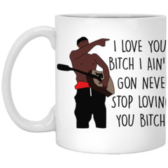 I Love You B1tch Cup I Aint Gon Never Stop Loving You B1tch 11oz White Coffee Cup XP8434