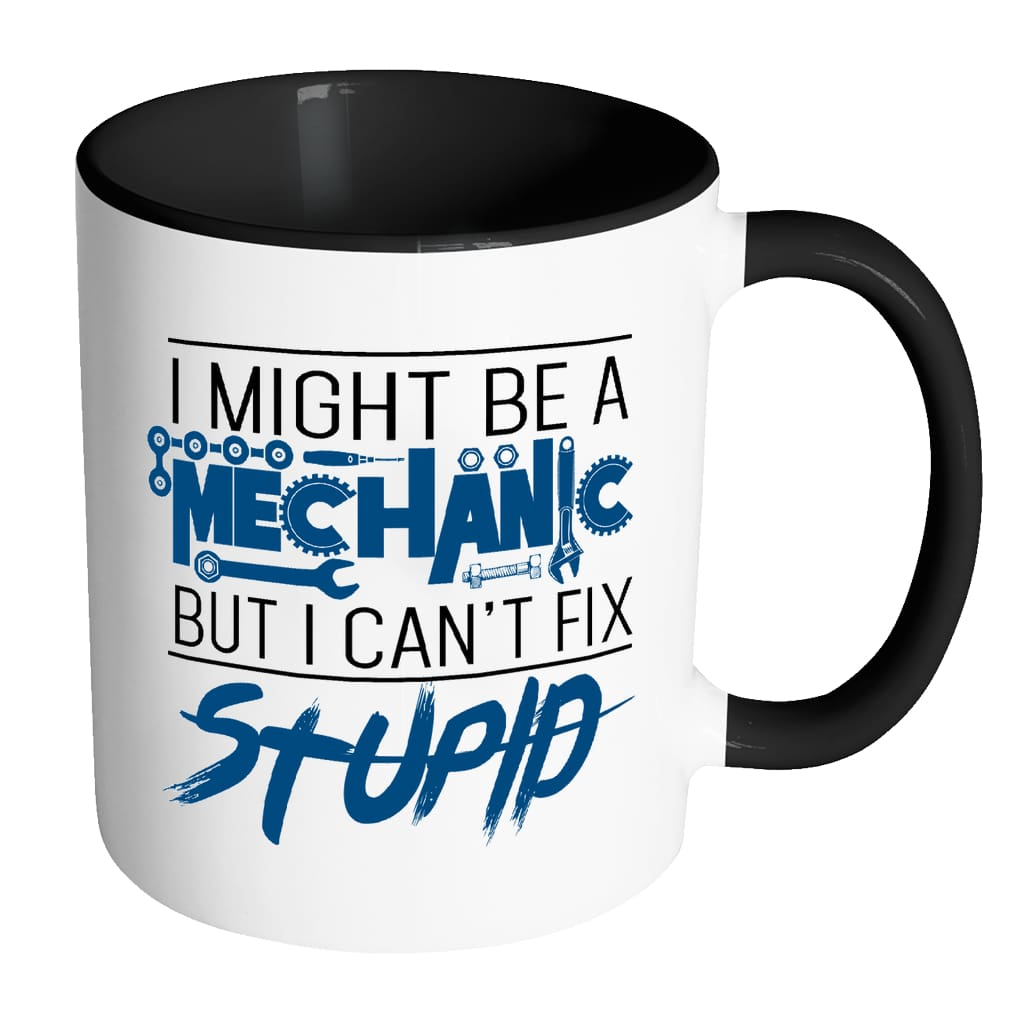I Might Be A Mechanic But I Can't Fix Stupid White 11oz Accent Coffee Mugs