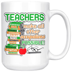 Teacher Mug Teachers Make All Other Occupations Possible 15oz White Coffee Mugs