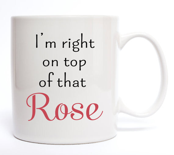 I'm Right On Top Of That Rose Coffee Mug - Create & Ship