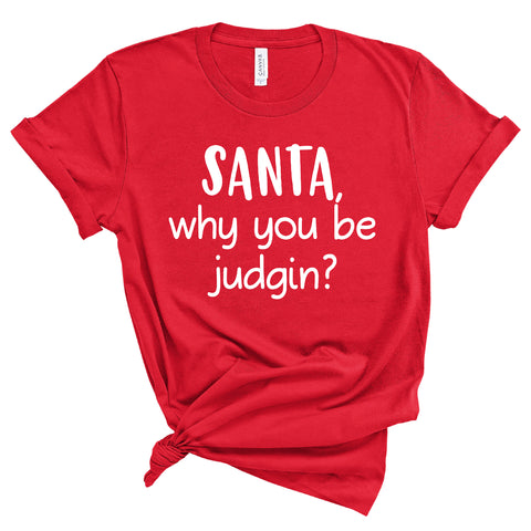 SANTA WHY YOU BE JUDGIN UNISEX SHIRT