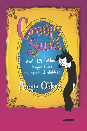 Creepy Susie and 13 other tragic tales for troubled children.