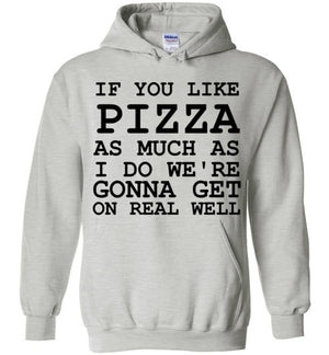 If You Like Pizza As Much as I Do We're Gonna Get On Real Well Hoodie