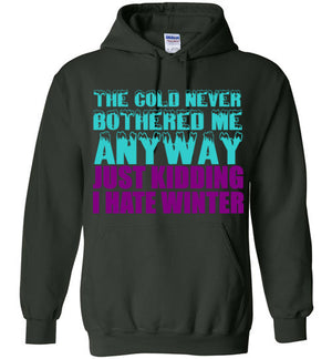 The Cold Never Bothered Me Anyway Just Kidding I Hate Winter Hoodie