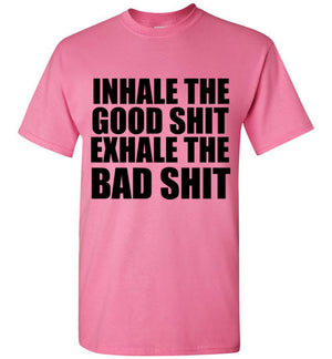Inhale the Good Shit Exhale the Bad Shit T-Shirt