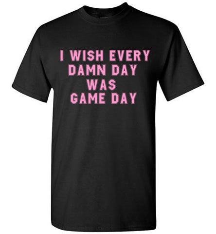 I Wish Every Damn Day Was Game Day T-Shirt