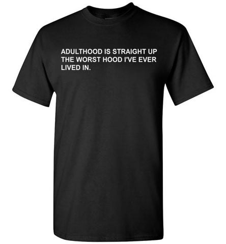 Adulthood is Straight Up the Worst Hood I've Ever Lived in T-Shirt