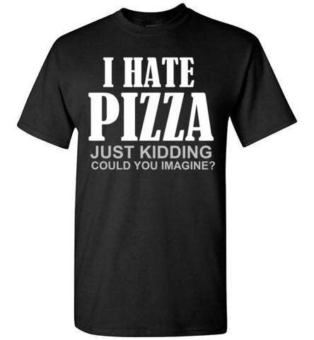 I Hate Pizza Just Kidding Could You Imagine?