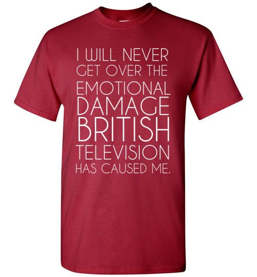 I Will Never Get Over the Emotional Damage British Television Has Caused Me T-Shirt
