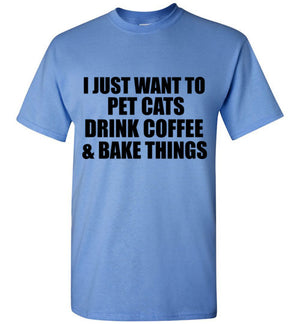 I Just Want to Pet Cats Drink Coffee and Bake Things T-Shirt