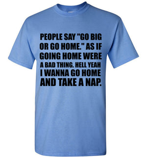 People Say Go Big or Go Home As If Going Home Were a Bad Thing Hell Yeah I Wanna Go Home and Take a Nap T-Shirt