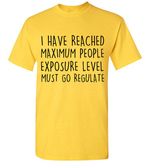 I Have Reached Maximum People Exposure Level Must Go Regulate T-Shirt