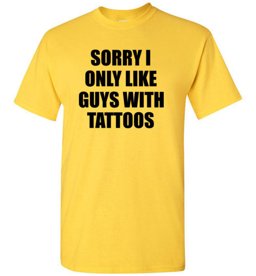 Sorry I Only Like Guys With Tattoos T-Shirt