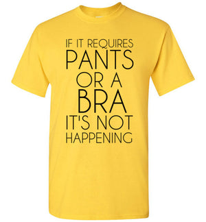 If It Requires Pants and a Bra it's Not Happening Funny T-Shirt