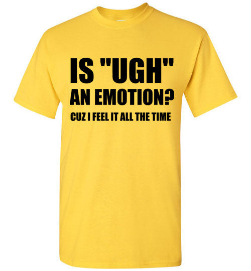 Is Ugh An Emotion? Cuz I Feel It All The Time T-Shirt