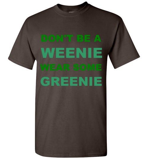 Don't Be a Weenie Wear Some Greenie T-Shirt