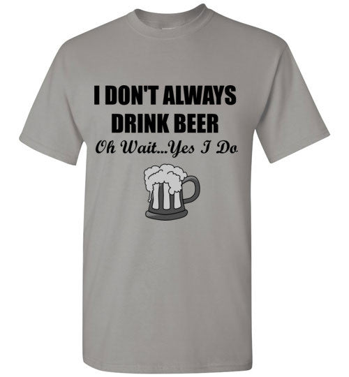 I Don't Always Drink Beer Oh Wait Yes I Do T-Shirt