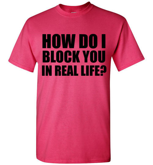 How Do I Block You In Real Life T-Shirt