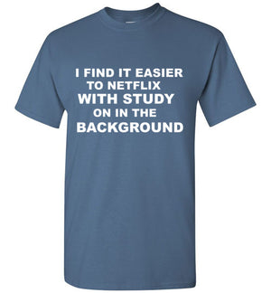 I Find it Easier to Netflix with Study on in the Background T-Shirt