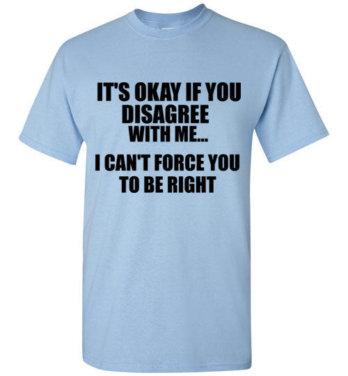 It's Okay If You Disagree With Me I Can't Force You To Be Right T-Shirt