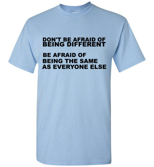 Don't Be Afraid of Being Different Be Afraid of Being the Same As Everyone Else T-Shirt
