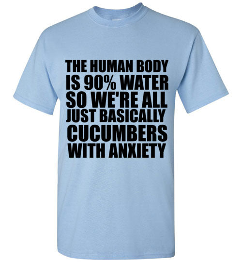 The Human Body is 90% Water So We're All Just Basically Cucumbers with Anxiety T-Shirt