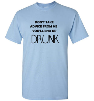 Don't Take Advice from Me You'll End Up Drunk T-Shirt
