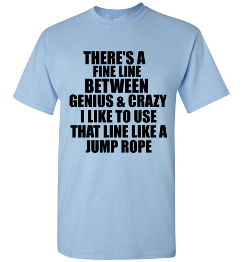 There's a Fine Line Between Genius and Crazy I Like to Use That Line Like a Jump Rope T-Shirt