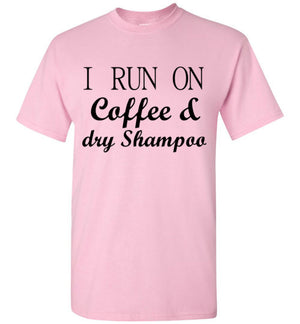 I Run on Coffee and Dry Shampoo T-Shirt