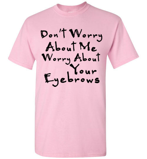 Don't Worry About Me Worry About Your Eyebrows